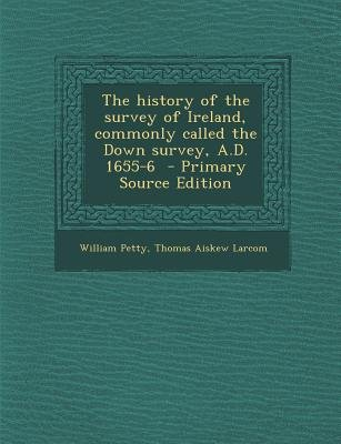 The History of the Survey of Ireland, Commonly Called the Down Survey, A.D. 1655-6 (Paperback, Primary Source ed.): William...