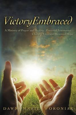 Victoryembraced - A Ministry of Prayer and Healing...Powerful Testimonies...Changed Lives and Renewed Hope (Paperback): Dawn...