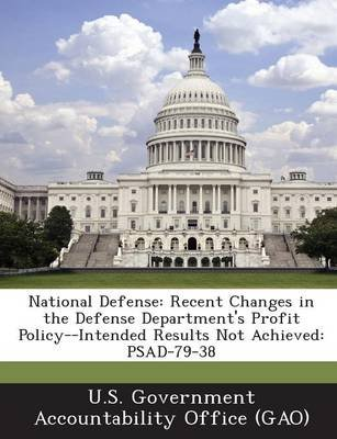 National Defense - Recent Changes in the Defense Department's Profit Policy--Intended Results Not Achieved: Psad-79-38...