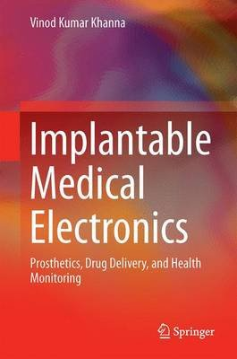 Implantable Medical Electronics 2016 - Prosthetics, Drug Delivery, and Health Monitoring (Hardcover): Vinod Kumar Khanna