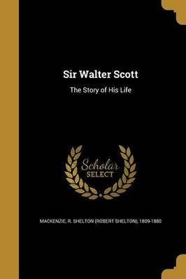 Sir Walter Scott - The Story of His Life (Paperback): R. Shelton (Robert Shelton) MacKenzie