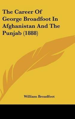 The Career of George Broadfoot in Afghanistan and the Punjab (1888) (Hardcover): William Broadfoot