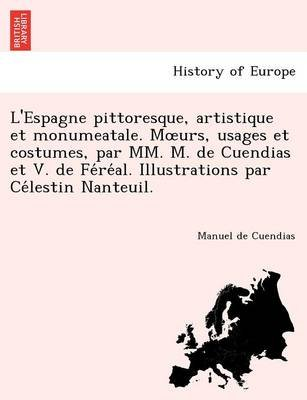 L'Espagne Pittoresque, Artistique Et Monumeatale. M Urs, Usages Et Costumes, Par MM. M. de Cuendias Et V. de Fe Re Al....