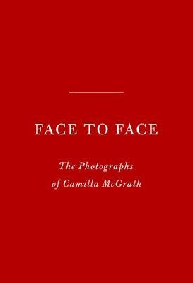 Face to Face - The Photographs of Camilla McGrath (Hardcover): Camilla Mcgrath, Andrea Di Robilant, Griffin Dunne, Vincent...