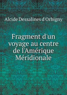 Fragment D'Un Voyage Au Centre de L'Amerique Meridionale (French, Paperback): Alcide Dessalines D' Orbigny