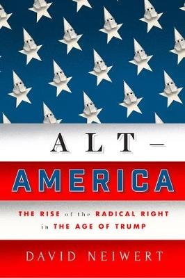 Alt America - The Rise of the Radical Right in the Age of Trump (Paperback): David Neiwert