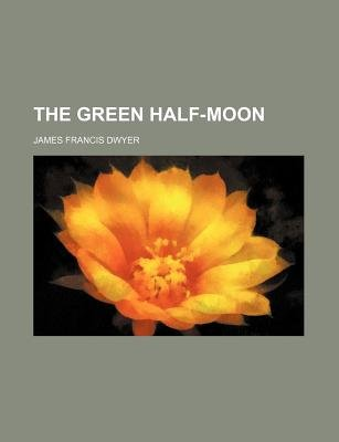 The Green Half-Moon (Paperback): James Francis Dwyer