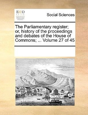 The Parliamentary Register; Or, History of the Proceedings and Debates of the House of Commons; ... Volume 27 of 45...