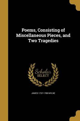 Poems, Consisting of Miscellaneous Pieces, and Two Tragedies (Paperback): James 1737-1788 Mylne
