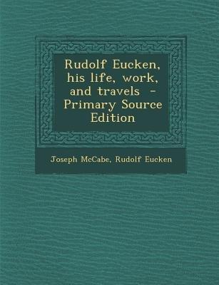 Rudolf Eucken, His Life, Work, and Travels (Paperback, Primary Source): Joseph McCabe, Rudolf Eucken