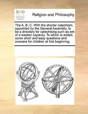 The A, B, C. with the Shorter Catechism, Appointed by the General Assembly, to Be a Directory for Catechising Such as Are of a...