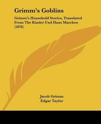 Grimm's Goblins - Grimm's Household Stories, Translated from the Kinder Und Haus Marchen (1876) (Paperback): Jacob...