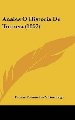 Anales O Historia de Tortosa (1867) (English, Spanish, Hardcover): Daniel Fernandez y. Domingo