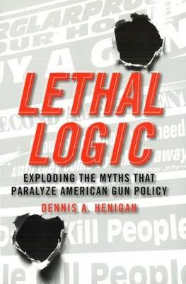 Lethal Logic - Exploding the Myths That Paralyze American Gun Policy (Hardcover): Dennis A. Henigan