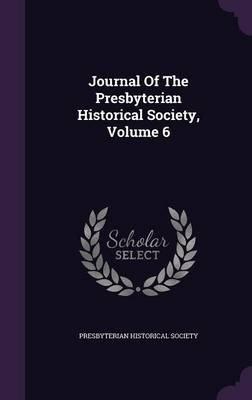 Journal of the Presbyterian Historical Society, Volume 6 (Hardcover): Presbyterian Historical Society