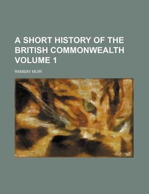 A Short History of the British Commonwealth Volume 1 (Paperback): Ramsay Muir
