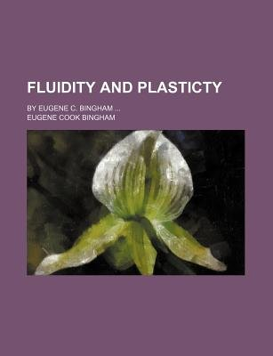 Fluidity and Plasticty; By Eugene C. Bingham (Paperback): Eugene Cook Bingham