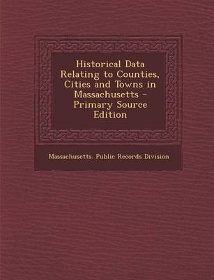 Historical Data Relating to Counties, Cities and Towns in Massachusetts (Paperback, Primary Source): Massachusetts Public...
