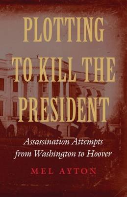 Plotting to Kill the President - Assassination Attempts from Washington to Hoover (Hardcover): Mel Ayton