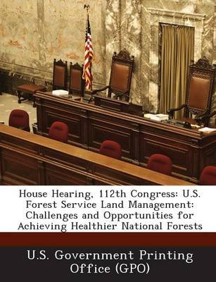 House Hearing, 112th Congress - U.S. Forest Service Land Management: Challenges and Opportunities for Achieving Healthier...