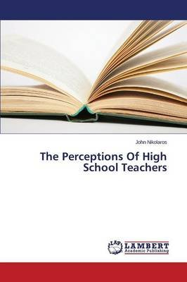 The Perceptions of High School Teachers (Paperback): Nikolaros John