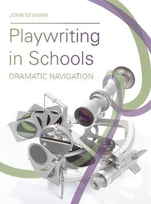 Playwriting in Schools - Dramatic Navigation (Paperback): John Newman