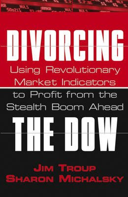 Divorcing the Dow - Using Revolutionary Market Indicators to Profit From the Stealth Boom Ahead (Paperback): Jim Troup, Sharon...