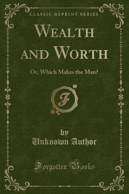 Wealth and Worth - Or, Which Makes the Man? (Classic Reprint) (Paperback): unknownauthor