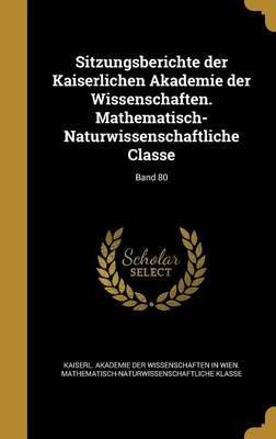 Sitzungsberichte Der Kaiserlichen Akademie Der Wissenschaften. Mathematisch-Naturwissenschaftliche Classe; Band 80 (German,...