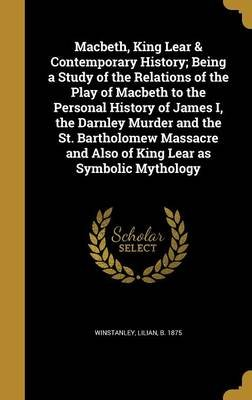 Macbeth, King Lear & Contemporary History; Being a Study of the Relations of the Play of Macbeth to the Personal History of...