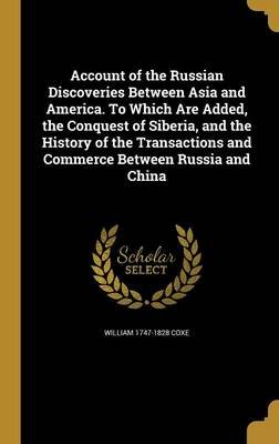Account of the Russian Discoveries Between Asia and America. to Which Are Added, the Conquest of Siberia, and the History of...