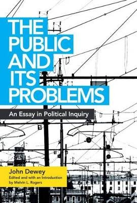 The Public and Its Problems - An Essay in Political Inquiry (Paperback, annotated edition): John Dewey