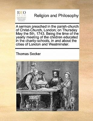 A Sermon Preached in the Parish-Church of Christ-Church, London; On Thursday May the 5th, 1743. Being the Time of the Yearly...