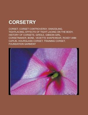 Corsetry - Corset, Corset Controversy, Swaddling, Tightlacing, Effects of Tight Lacing on the Body, History of Corsets, Girdle,...