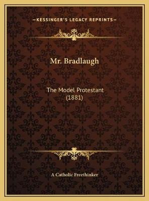 Mr. Bradlaugh - The Model Protestant (1881) (Hardcover): A. Catholic Freethinker