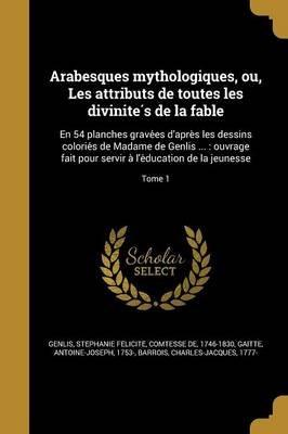 Arabesques Mythologiques, Ou, Les Attributs de Toutes Les Divinite S de La Fable - En 54 Planches Grave Es D'Apre S Les...