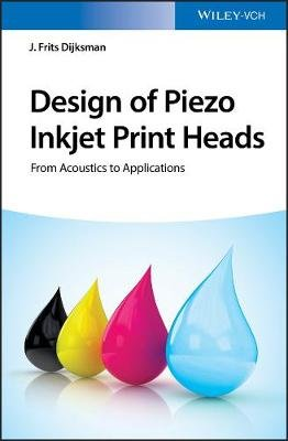 Design of Piezo Inkjet Print Heads - From Acoustics to Applications (Hardcover): J. Frits Dijksman