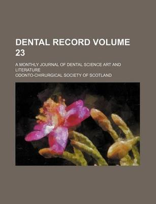 Dental Record Volume 23; A Monthly Journal of Dental Science Art and Literature (Paperback): Odonto-Chirurgical Scotland