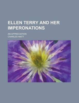 Ellen Terry and Her Imperonations; An Appreciation (Paperback): Charles Hiatt