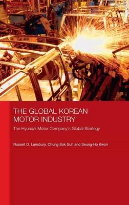 The Global Korean Motor Industry - The Hyundai Motor Company's Global Strategy (Hardcover): Russell D. Lansbury, Chung-Sok...