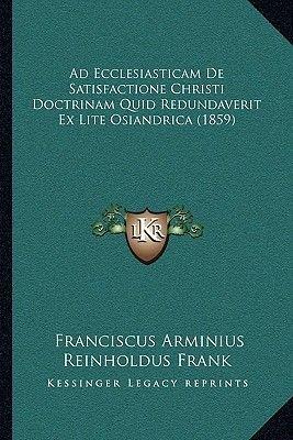 Ad Ecclesiasticam de Satisfactione Christi Doctrinam Quid Redundaverit Ex Lite Osiandrica (1859) (Latin, Paperback): Franciscus...