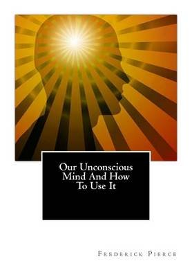 Our Unconscious Mind and How to Use It - Mind (Paperback): Frederick Pierce