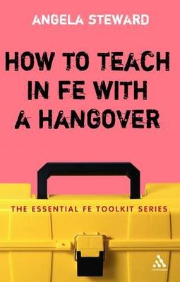 How to Teach in FE with a Hangover - A Practical Survival Guide (Paperback): Angela Steward