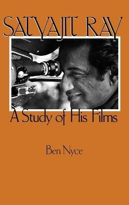 Satyajit Ray - A Study of His Films (Hardcover): Ben Nyce