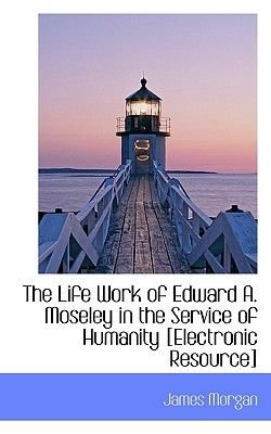 The Life Work of Edward A. Moseley in the Service of Humanity [Electronic Resource] (Paperback): James Morgan