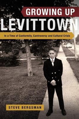 Growing Up Levittown - In a Time of Conformity, Controversy and Cultural Crisis (Paperback): Steve Bergsman