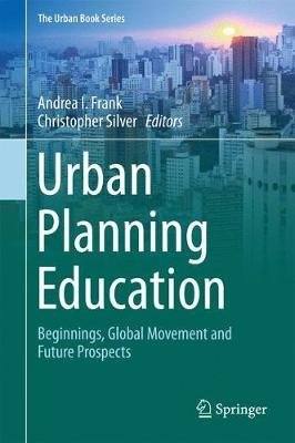 Urban Planning Education - Beginnings, Global Movement and Future Prospects (Hardcover, 1st ed. 2018): Andrea I. Frank,...