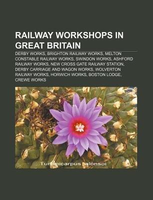 Railway Workshops in Great Britain - Derby Works, Brighton Railway Works, Melton Constable Railway Works, Swindon Works,...