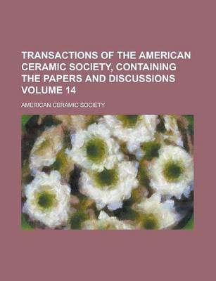 Transactions of the American Ceramic Society, Containing the Papers and Discussions Volume 14 (Paperback): American Ceramic...