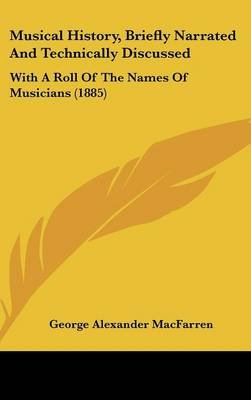 Musical History, Briefly Narrated and Technically Discussed - With a Roll of the Names of Musicians (1885) (Hardcover): George...